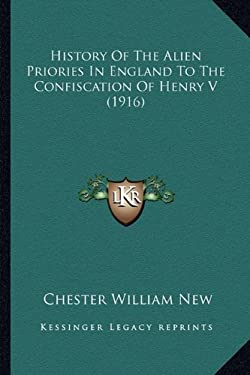 History of the Alien Priories in England to the Confiscation of Henry V (1916) 9781165471133