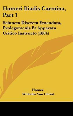 Homeri Iliadis Carmina, Part 1: Seiuncta Discreta Emendata, Prolegomenis Et Apparatu Critico Instructo (1884) 9781161820874