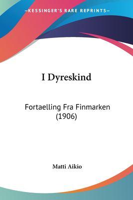I Dyreskind: Fortaelling Fra Finmarken (1906) 9781161199161