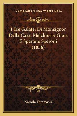 I Tre Galatei Di Monsignor Della Casa, Melchiorre Gioia E Sperone Speroni (1856) 9781166725556