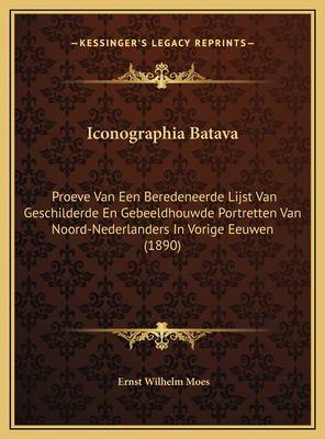 Iconographia Batava: Proeve Van Een Beredeneerde Lijst Van Geschilderde En Gebeeldhouwde Portretten Van Noord-Nederlanders in Vorige Eeuwen 9781169628861