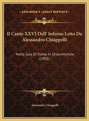 Il Canto XXVI Dell' Inferno Letto Da Alessandro Chiappelli: Nella Sala Di Dante in Orsanmichele (1901) 9781169585218