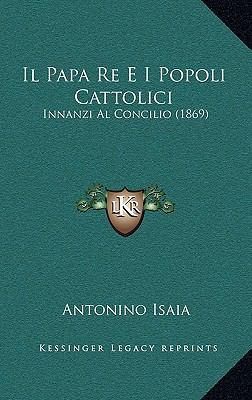 Il Papa Re E I Popoli Cattolici: Innanzi Al Concilio (1869) 9781168220561