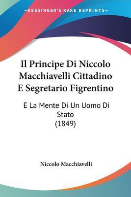 Il Principe Di Niccolo Macchiavelli Cittadino E Segretario Figrentino: E La Mente Di Un Uomo Di Stato (1849) 9781161205961