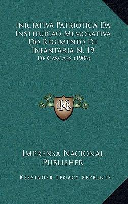 Iniciativa Patriotica Da Instituicao Memorativa Do Regimento de Infantaria N. 19: de Cascaes (1906) 9781168923066