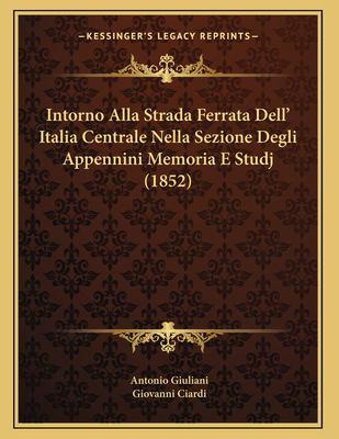 Intorno Alla Strada Ferrata Dell' Italia Centrale Nella Sezione Degli Appennini Memoria E Studj (1852) 9781168291158