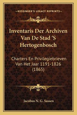 Inventaris Der Archiven Van de Stad 's Hertogenbosch: Charters En Privilegiebrieven Van Het Jaar 1191-1826 (1865) 9781168093134