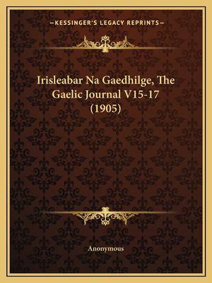 Irisleabar Na Gaedhilge, the Gaelic Journal V15-17 (1905) 9781167207440