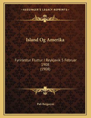 Island Og Amerika: Fyrirlestur Fluttur I Reykjavik 5 Februar 1908 (1908) 9781167332821