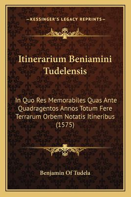 Itinerarium Beniamini Tudelensis: In Quo Res Memorabiles Quas Ante Quadragentos Annos Totum Fere Terrarum Orbem Notatis Itineribus (1575)