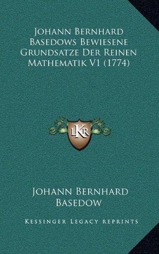 Johann Bernhard Basedows Bewiesene Grundsatze Der Reinen Mathematik V1 (1774) 9781166244514