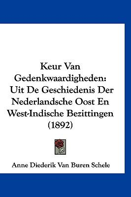 Keur Van Gedenkwaardigheden: Uit de Geschiedenis Der Nederlandsche Oost En West-Indische Bezittingen (1892) 9781161290387