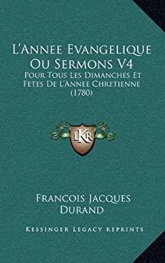 L'Annee Evangelique Ou Sermons V4: Pour Tous Les Dimanches Et Fetes de L'Annee Chretienne (1780) 9781166380588