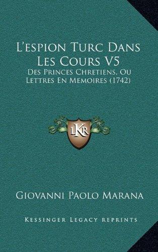 L'Espion Turc Dans Les Cours V5: Des Princes Chretiens, Ou Lettres En Memoires (1742) 9781166385132