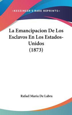 La Emancipacion de Los Esclavos En Los Estados-Unidos (1873) 9781161748901
