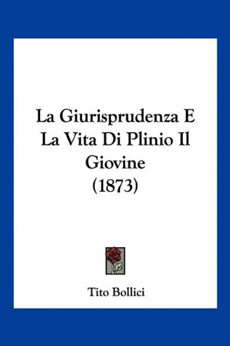 La Giurisprudenza E La Vita Di Plinio Il Giovine (1873) 9781160132879