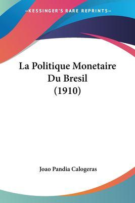 La Politique Monetaire Du Bresil (1910) 9781160137133