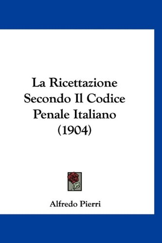 La Ricettazione Secondo Il Codice Penale Italiano (1904) 9781160493369