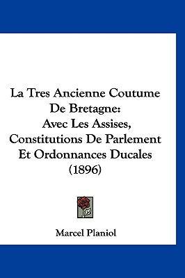 La Tres Ancienne Coutume de Bretagne: Avec Les Assises, Constitutions de Parlement Et Ordonnances Ducales (1896) 9781161340365