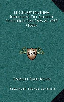 Le Censettantuna Ribellioni Dei Sudditi Pontificii Dall' 896 Al 1859 (1860) 9781167784989