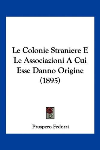 Le Colonie Straniere E Le Associazioni a Cui Esse Danno Origine (1895) 9781160150606