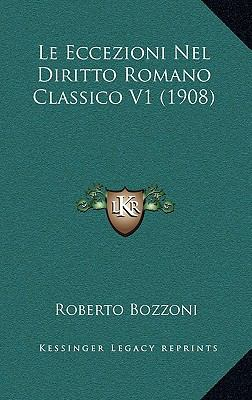 Le Eccezioni Nel Diritto Romano Classico V1 (1908) 9781167777783