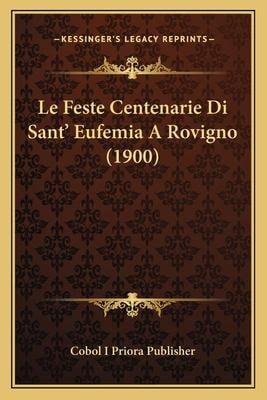 Le Feste Centenarie Di Sant' Eufemia a Rovigno (1900) 9781167397424