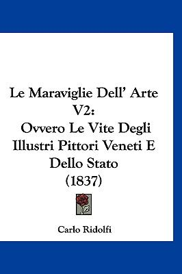 Le Maraviglie Dell' Arte V2: Ovvero Le Vite Degli Illustri Pittori Veneti E Dello Stato (1837) 9781160991766