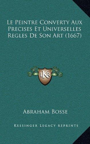 Le Peintre Converty Aux Precises Et Universelles Regles de Son Art (1667) 9781165472185