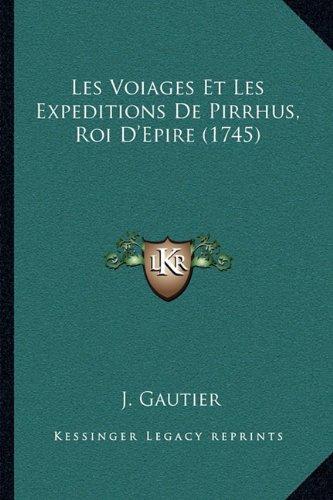 Les Voiages Et Les Expeditions de Pirrhus, Roi D'Epire (1745) 9781165461950
