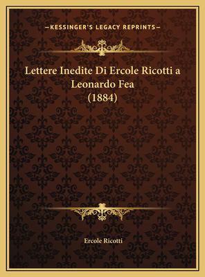 Lettere Inedite Di Ercole Ricotti a Leonardo Fea (1884) 9781169533639