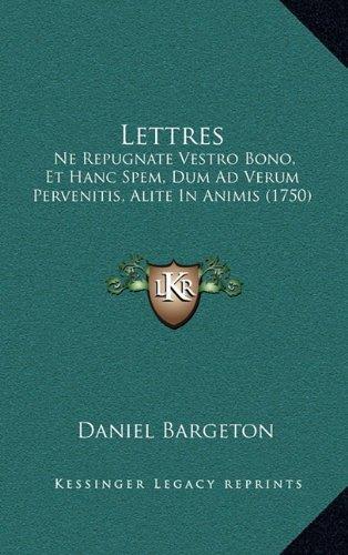 Lettres: Ne Repugnate Vestro Bono, Et Hanc Spem, Dum Ad Verum Pervenitis, Alite in Animis (1750) 9781166368593