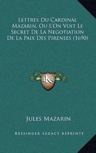 Lettres Du Cardinal Mazarin, Ou L'On Voit Le Secret de La Negotiation de La Paix Des Pirenees (1690) 9781166369576