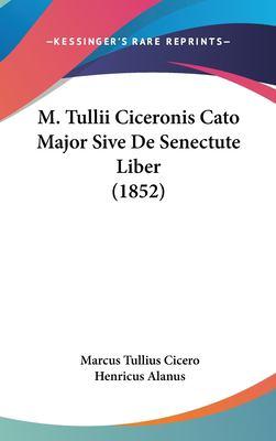 M. Tullii Ciceronis Cato Major Sive de Senectute Liber (1852) 9781161902570