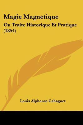 Magie Magnetique: Ou Traite Historique Et Pratique (1854) 9781160186988