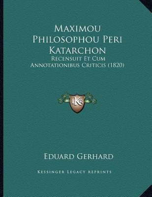 Maximou Philosophou Peri Katarchon: Recensuit Et Cum Annotationibus Criticis (1820) 9781167356674