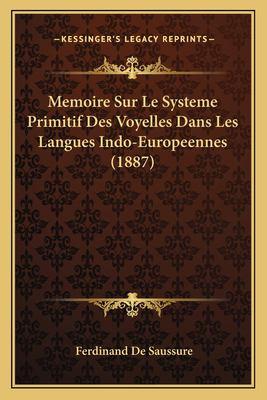 Memoire Sur Le Systeme Primitif Des Voyelles Dans Les Langues Indo-Europeennes (1887) 9781166760885
