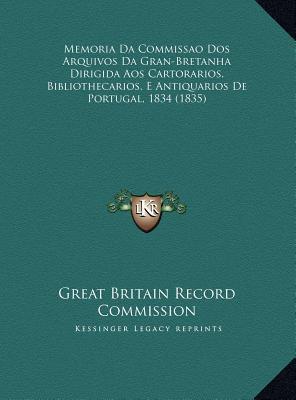 Memoria Da Commissao DOS Arquivos Da Gran-Bretanha Dirigida Aos Cartorarios, Bibliothecarios, E Antiquarios de Portugal, 1834 (1835) 9781169469020