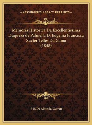 Memoria Historica Da Excellentissima Duqueza de Palmella D. Eugenia Francisca Xavier Telles Da Gama (1848) 9781169600034