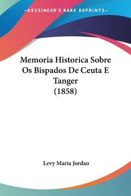 Memoria Historica Sobre OS Bispados de Ceuta E Tanger (1858) 9781160747318