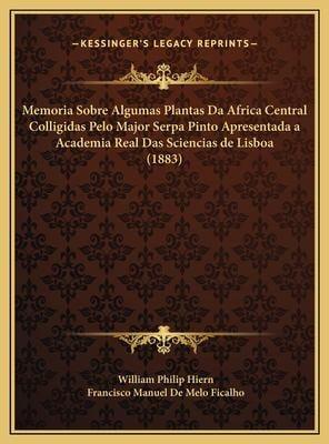 Memoria Sobre Algumas Plantas Da Africa Central Colligidas Pelo Major Serpa Pinto Apresentada a Academia Real Das Sciencias de Lisboa (1883) 9781169562752
