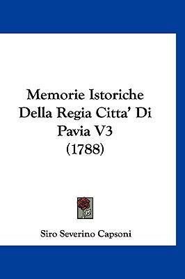 Memorie Istoriche Della Regia Citta' Di Pavia V3 (1788) 9781160584388
