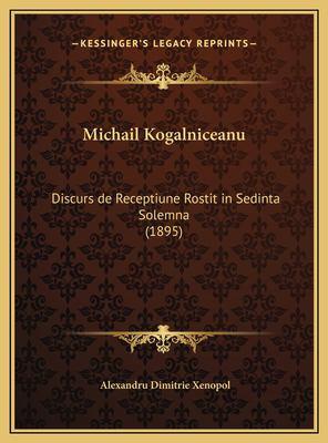 Michail Kogalniceanu: Discurs de Receptiune Rostit in Sedinta Solemna (1895) 9781169684799