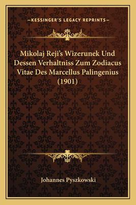 Mikolaj Reji's Wizerunek Und Dessen Verhaltniss Zum Zodiacus Vitae Des Marcellus Palingenius (1901) 9781167397660