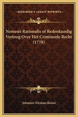 Nemesis Rationalis of Redenkundig Vertoog Over Het Crimineele Recht (1778) 9781169275959