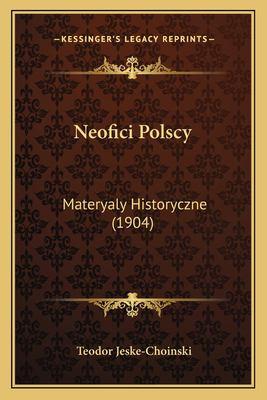 Neofici Polscy: Materyaly Historyczne (1904) 9781164910466
