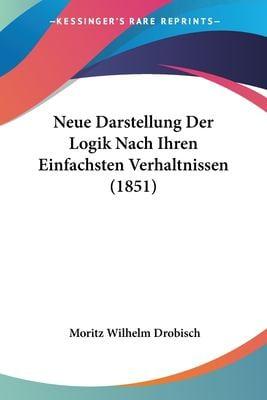 Neue Darstellung Der Logik Nach Ihren Einfachsten Verhaltnissen (1851)