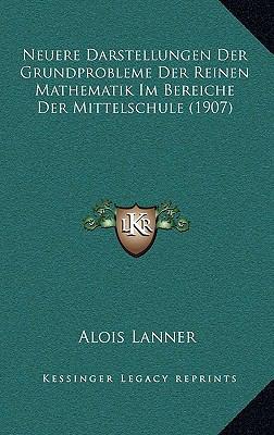 Neuere Darstellungen Der Grundprobleme Der Reinen Mathematik Im Bereiche Der Mittelschule (1907) 9781167814259