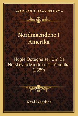 Nordmaendene I Amerika: Nogle Optegnelser Om de Norskes Udvandring Til Amerika (1889) 9781164169024