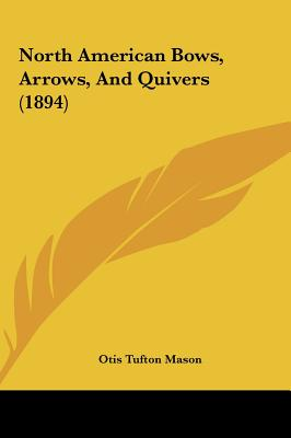 North American Bows, Arrows, and Quivers (1894) 9781161929188